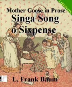 Cover Art for Mother Goose in Prose:Singa Song o Si...