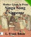 Mother Goose in Prose:Singa Song o Si...